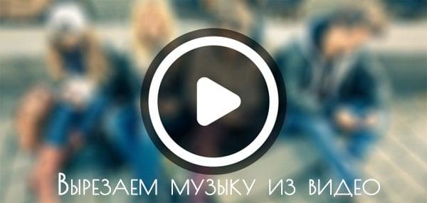 Вырезаем онлайн музыку из видео
